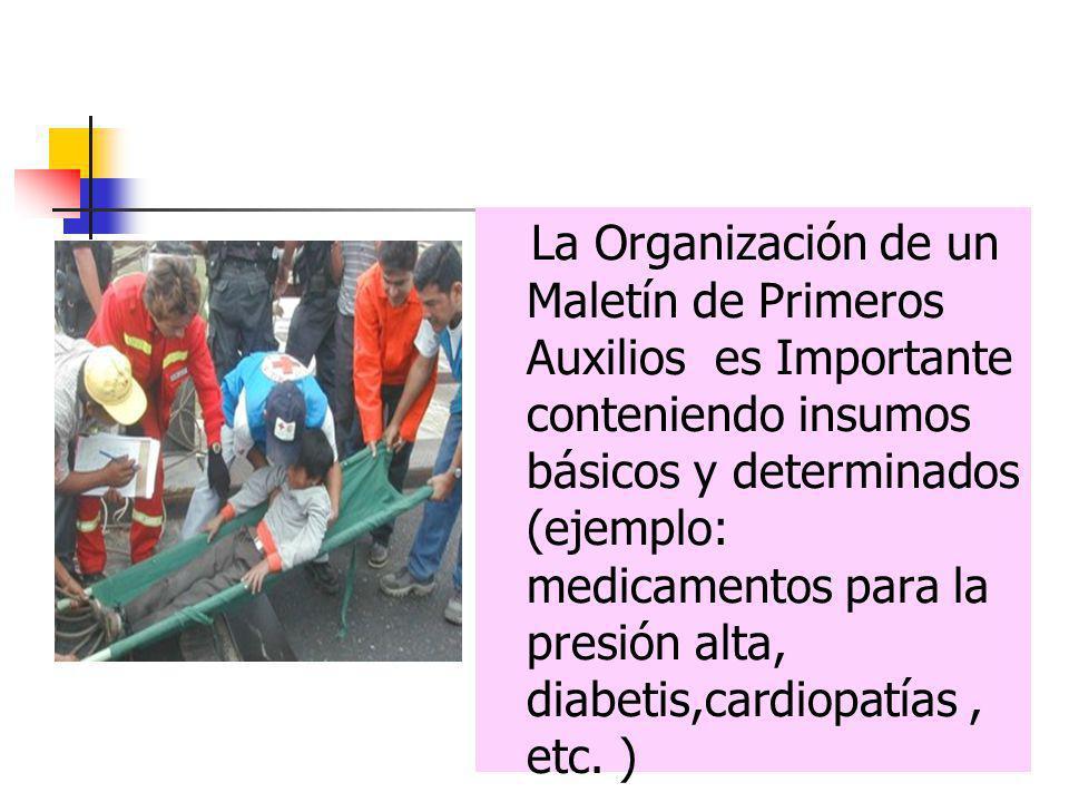La Organización de un Maletín de Primeros Auxilios es Importante conteniendo insumos básicos y determinados (ejemplo: medicamentos para la presión alta, diabetis,cardiopatías , etc.