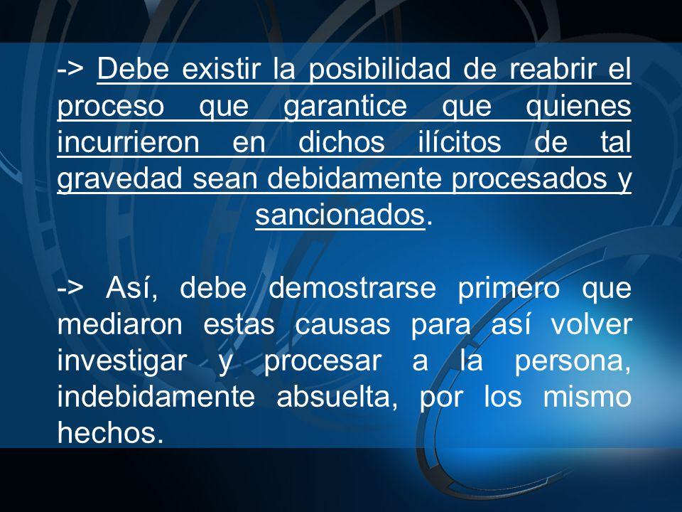 -> Debe existir la posibilidad de reabrir el proceso que garantice que quienes incurrieron en dichos ilícitos de tal gravedad sean debidamente procesados y sancionados.