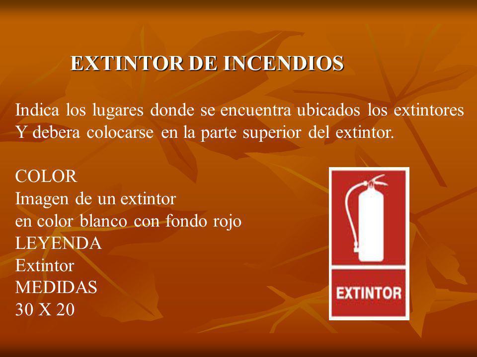 EXTINTOR DE INCENDIOS Indica los lugares donde se encuentra ubicados los extintores. Y debera colocarse en la parte superior del extintor.