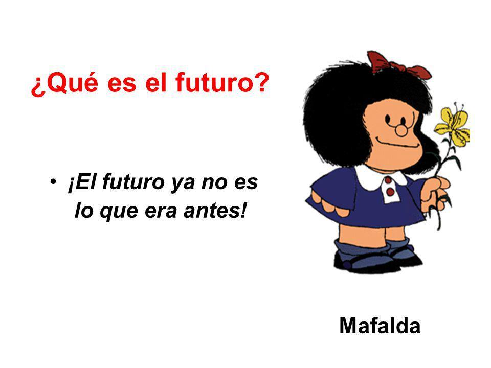 ¿Qué es el futuro ¡El futuro ya no es lo que era antes! Mafalda