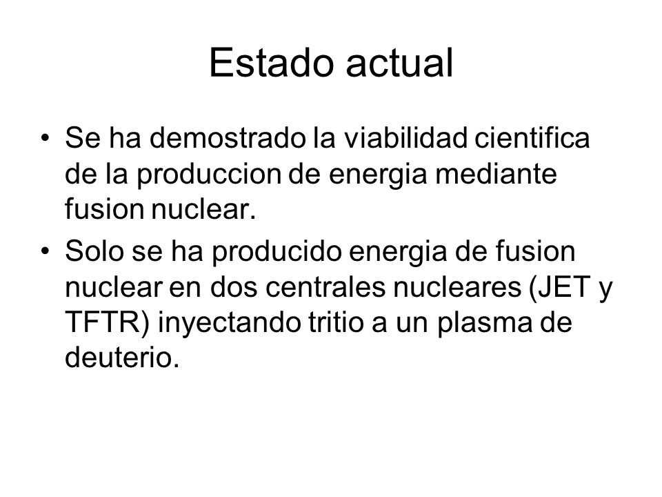 Estado actual Se ha demostrado la viabilidad cientifica de la produccion de energia mediante fusion nuclear.
