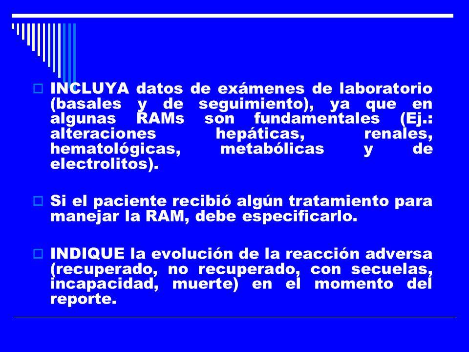 INCLUYA datos de exámenes de laboratorio (basales y de seguimiento), ya que en algunas RAMs son fundamentales (Ej.: alteraciones hepáticas, renales, hematológicas, metabólicas y de electrolitos).