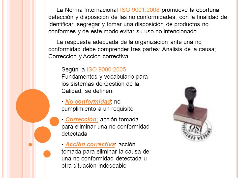 La Norma Internacional ISO 9001:2008 promueve la oportuna detección y disposición de las no conformidades, con la finalidad de identificar, segregar y tomar una disposición de productos no conformes y de este modo evitar su uso no intencionado.