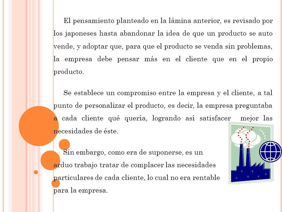 El pensamiento planteado en la lámina anterior, es revisado por los japoneses hasta abandonar la idea de que un producto se auto vende, y adoptar que, para que el producto se venda sin problemas, la empresa debe pensar más en el cliente que en el propio producto.