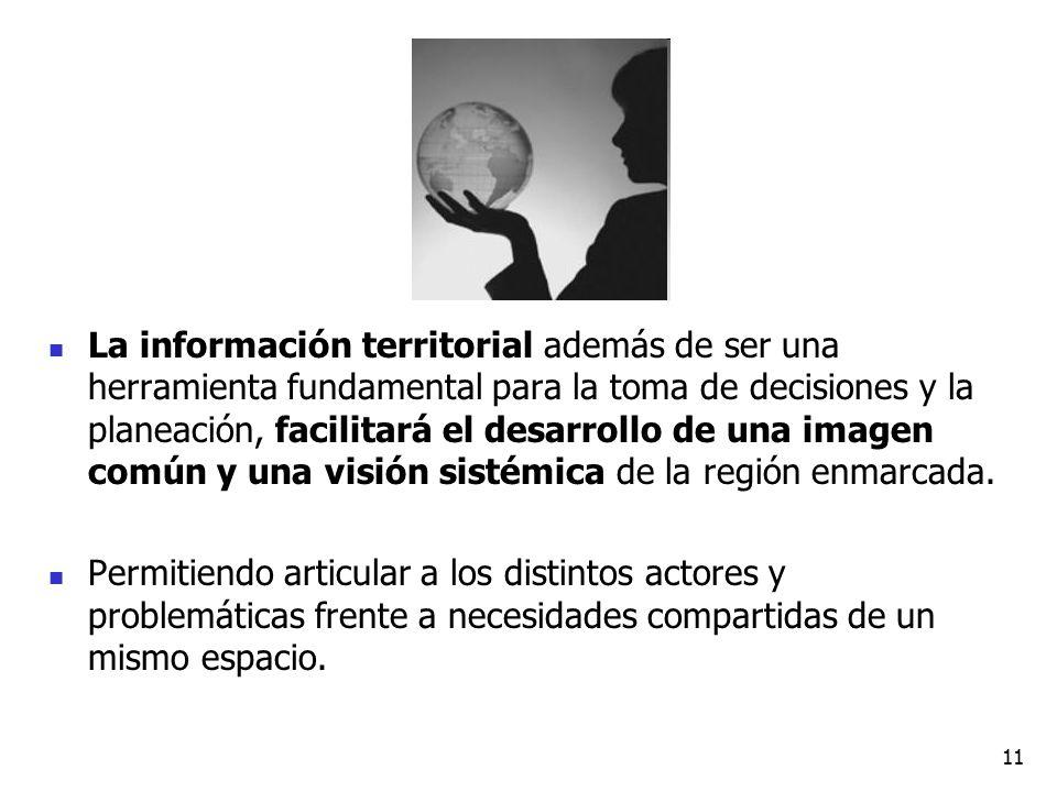 La información territorial además de ser una herramienta fundamental para la toma de decisiones y la planeación, facilitará el desarrollo de una imagen común y una visión sistémica de la región enmarcada.