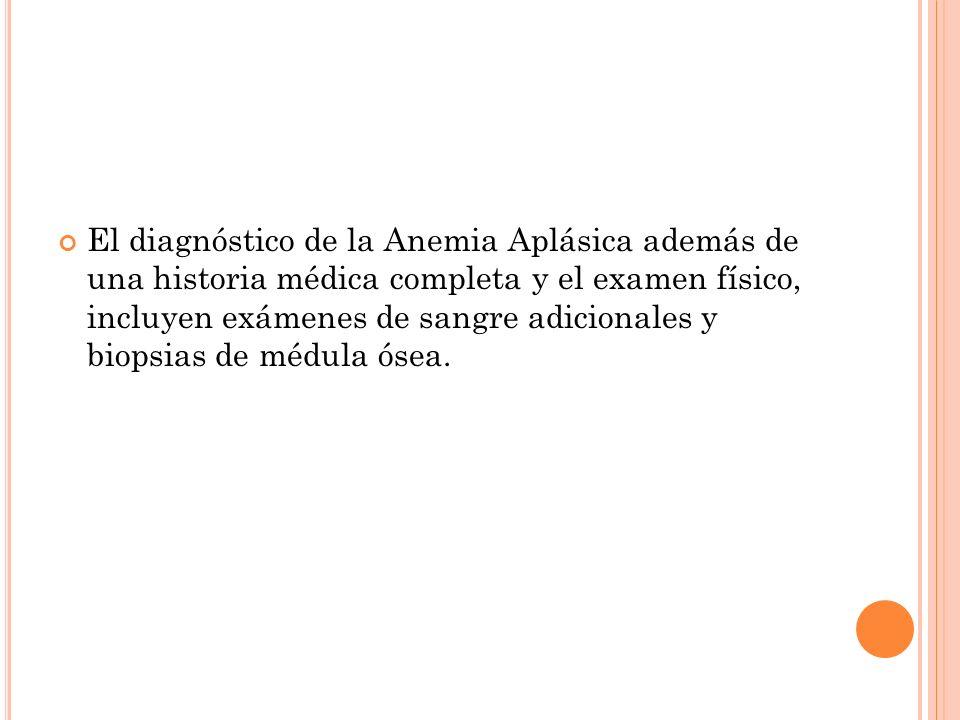 El diagnóstico de la Anemia Aplásica además de una historia médica completa y el examen físico, incluyen exámenes de sangre adicionales y biopsias de médula ósea.