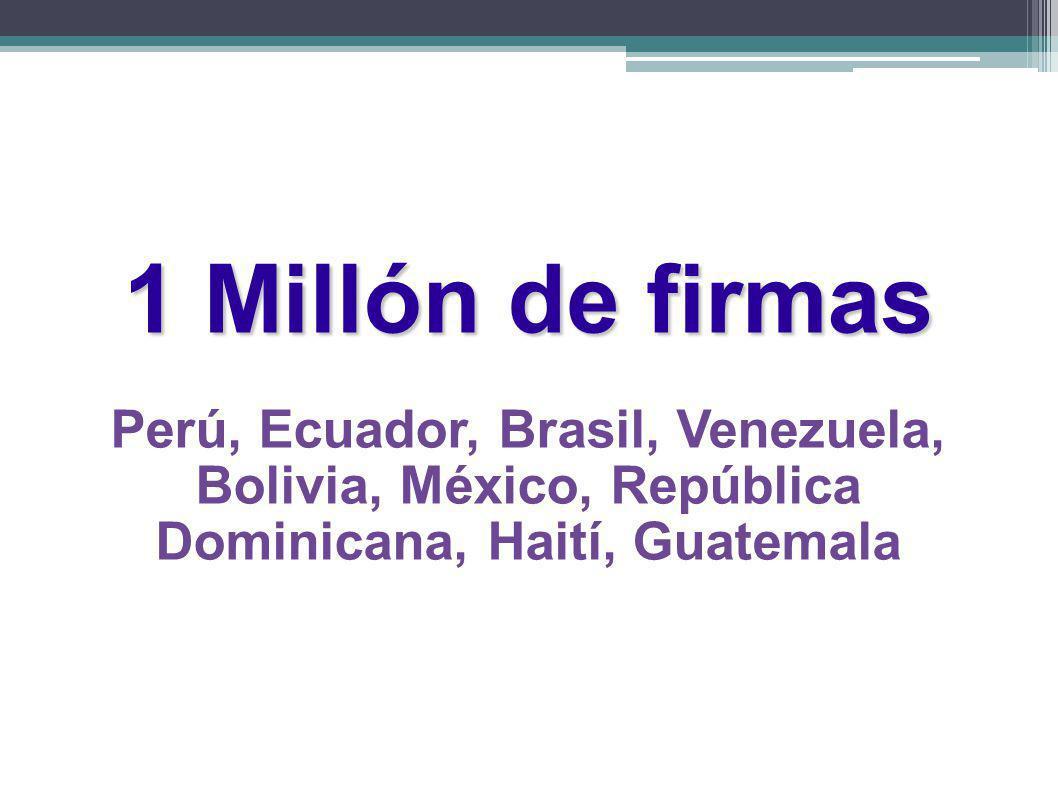 1 Millón de firmas Perú, Ecuador, Brasil, Venezuela, Bolivia, México, República Dominicana, Haití, Guatemala.
