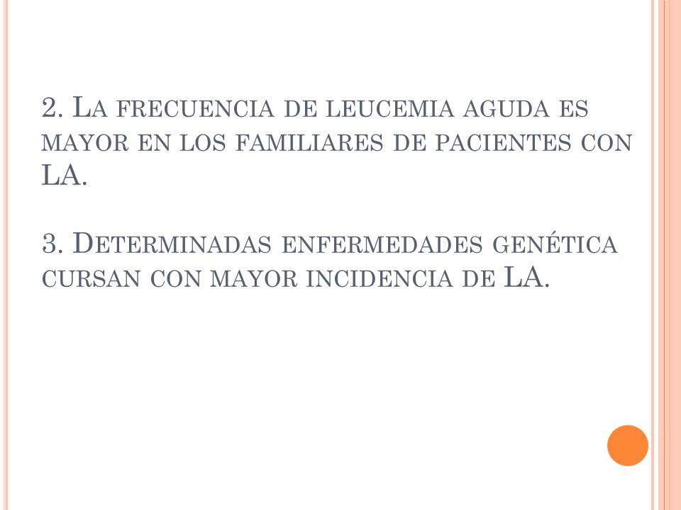 2.La frecuencia de leucemia aguda es mayor en los familiares de pacientes con LA.