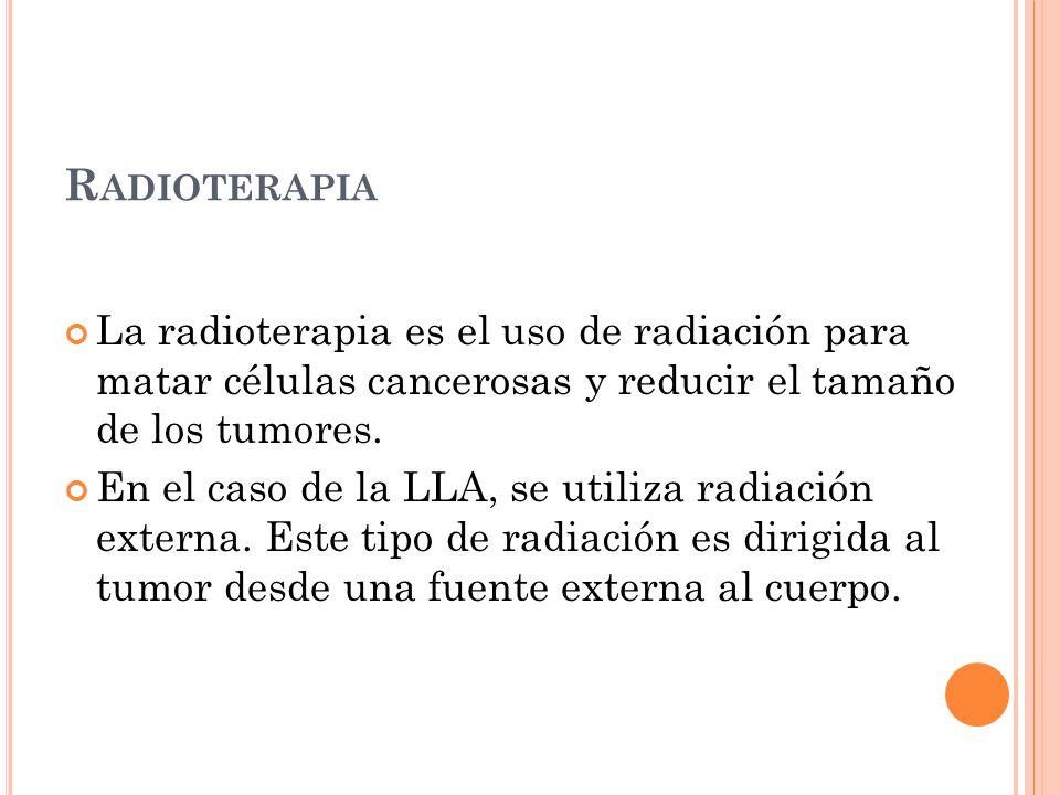 Radioterapia La radioterapia es el uso de radiación para matar células cancerosas y reducir el tamaño de los tumores.