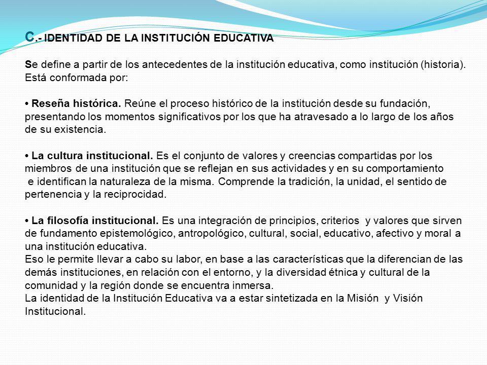 C.- IDENTIDAD DE LA INSTITUCIÓN EDUCATIVA Se define a partir de los antecedentes de la institución educativa, como institución (historia).