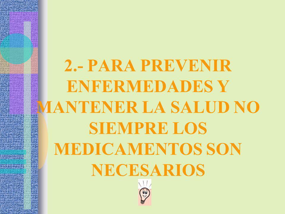 2.- PARA PREVENIR ENFERMEDADES Y MANTENER LA SALUD NO SIEMPRE LOS MEDICAMENTOS SON NECESARIOS