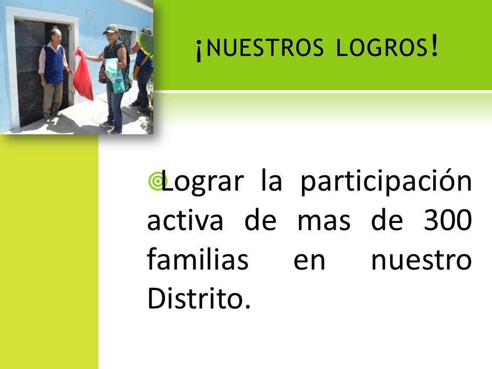 ¡nuestros logros! Lograr la participación activa de mas de 300 familias en nuestro Distrito.