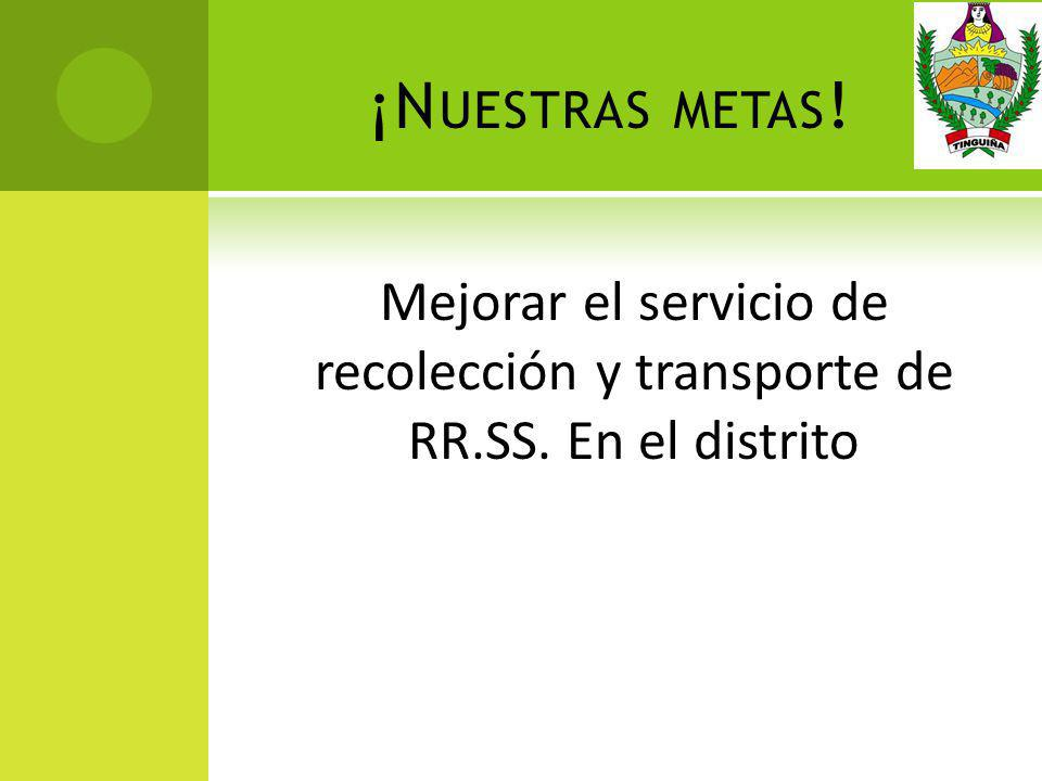 ¡Nuestras metas! Mejorar el servicio de recolección y transporte de RR.SS. En el distrito