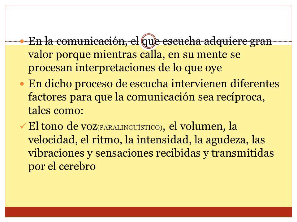 En la comunicación, el que escucha adquiere gran valor porque mientras calla, en su mente se procesan interpretaciones de lo que oye