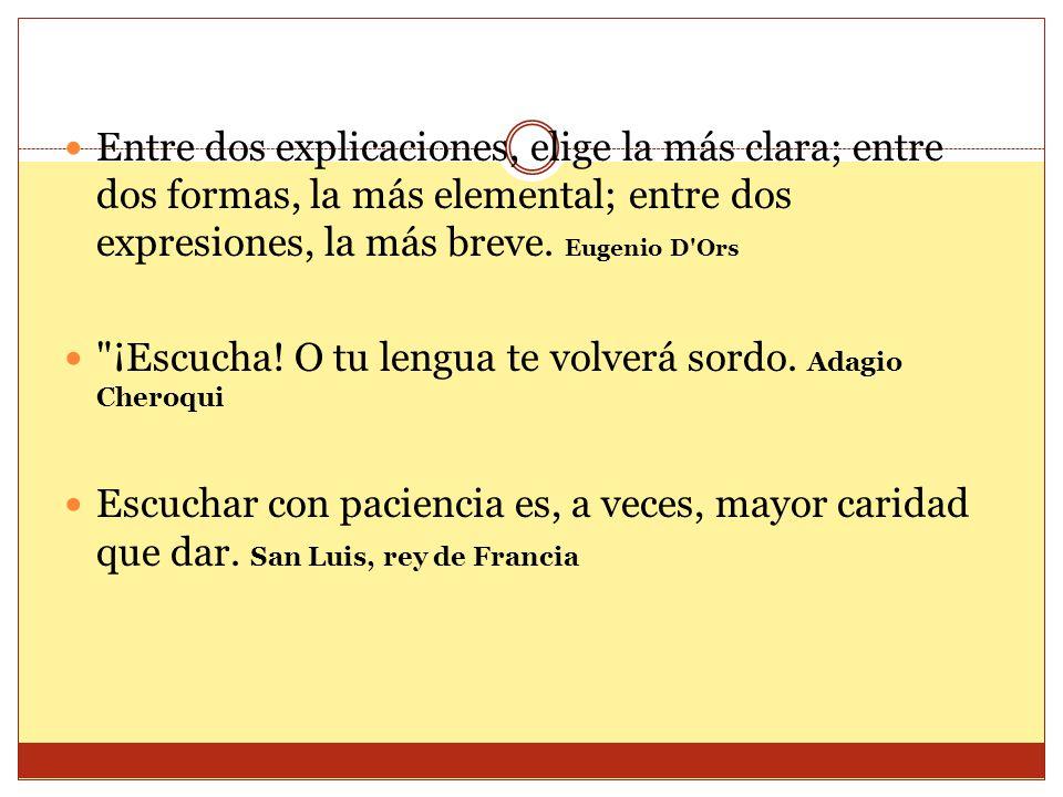 Entre dos explicaciones, elige la más clara; entre dos formas, la más elemental; entre dos expresiones, la más breve. Eugenio D Ors