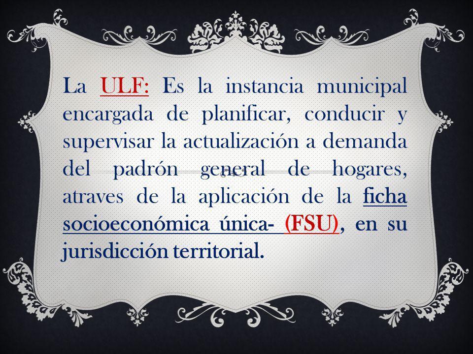 La ULF: Es la instancia municipal encargada de planificar, conducir y supervisar la actualización a demanda del padrón general de hogares, atraves de la aplicación de la ficha socioeconómica única- (FSU), en su jurisdicción territorial.