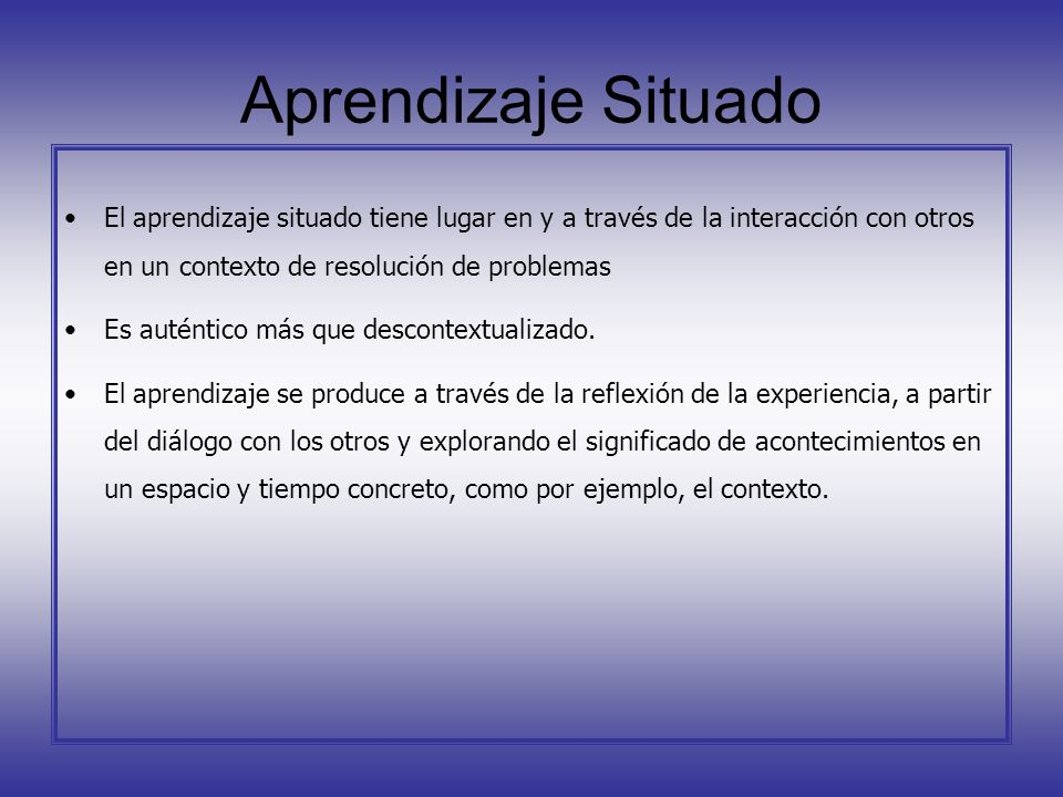 Aprendizaje Situado El aprendizaje situado tiene lugar en y a través de la interacción con otros en un contexto de resolución de problemas.