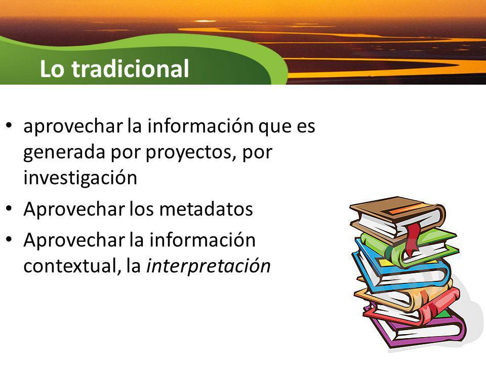Lo tradicional aprovechar la información que es generada por proyectos, por investigación. Aprovechar los metadatos.