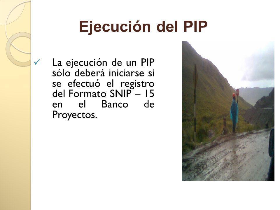 Ejecución del PIP La ejecución de un PIP sólo deberá iniciarse si se efectuó el registro del Formato SNIP – 15 en el Banco de Proyectos.