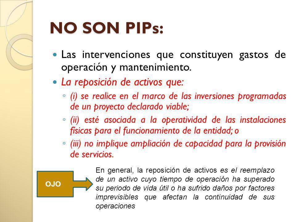 NO SON PIPs: Las intervenciones que constituyen gastos de operación y mantenimiento. La reposición de activos que: