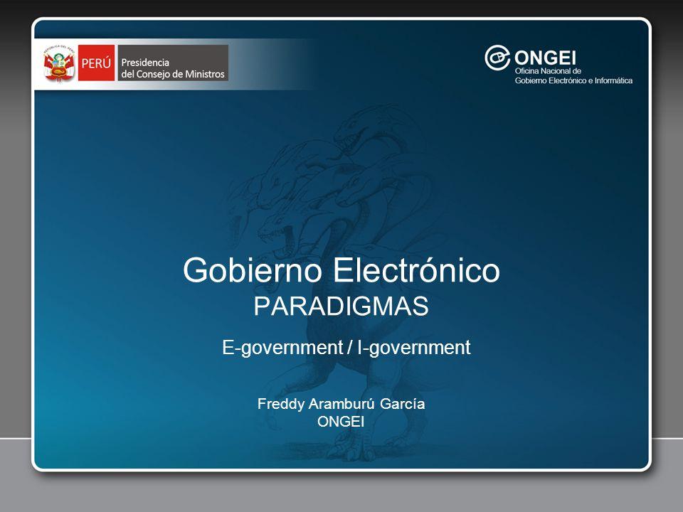 Gobierno Electrónico PARADIGMAS E-government / I-government Freddy Aramburú García ONGEI