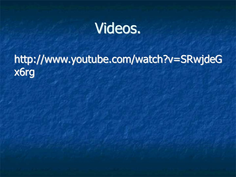 Videos. http://www.youtube.com/watch v=SRwjdeG x6rg