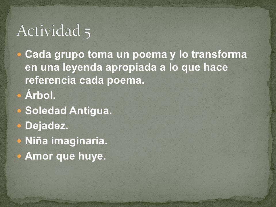 Actividad 5 Cada grupo toma un poema y lo transforma en una leyenda apropiada a lo que hace referencia cada poema.