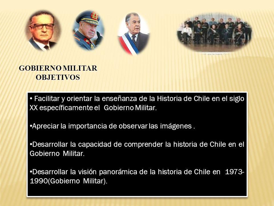 GOBIERNO MILITAR OBJETIVOS. Facilitar y orientar la enseñanza de la Historia de Chile en el siglo XX específicamente el Gobierno Militar.