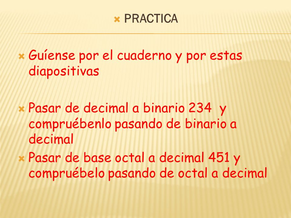 PRACTICA Guíense por el cuaderno y por estas diapositivas. Pasar de decimal a binario 234 y compruébenlo pasando de binario a decimal.