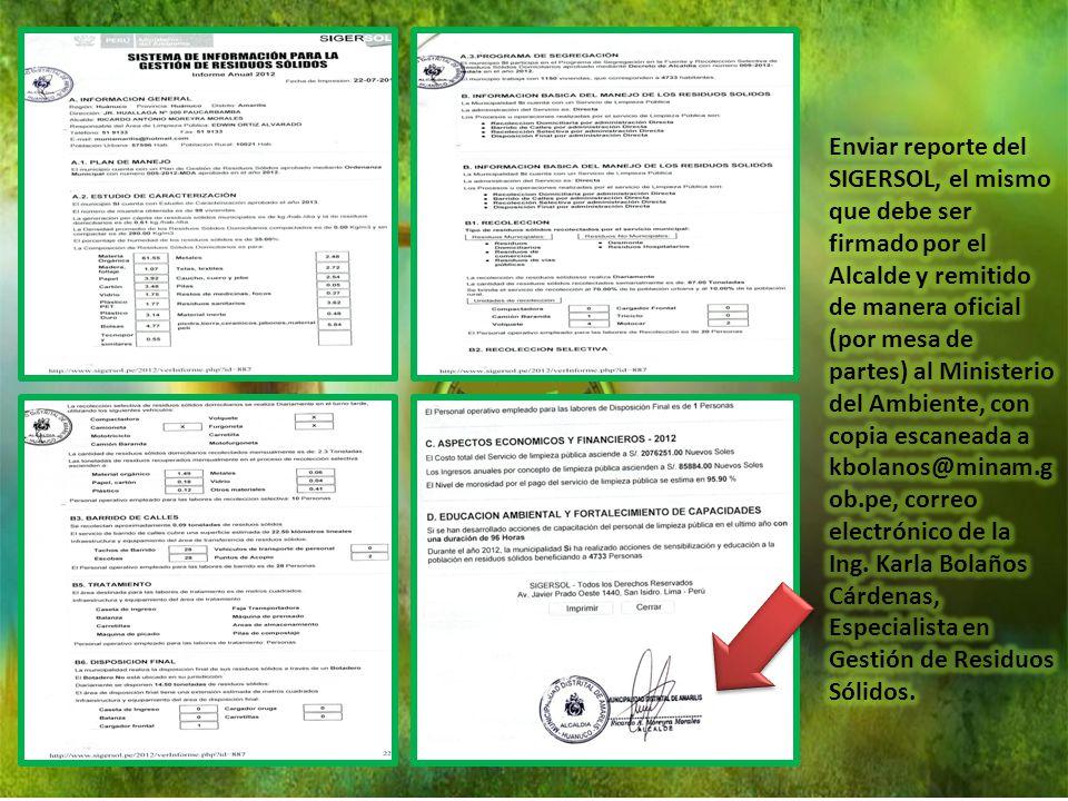 Enviar reporte del SIGERSOL, el mismo que debe ser firmado por el Alcalde y remitido de manera oficial (por mesa de partes) al Ministerio del Ambiente, con copia escaneada a kbolanos@minam.gob.pe, correo electrónico de la Ing.
