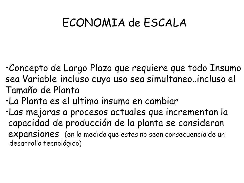 ECONOMIA de ESCALA Concepto de Largo Plazo que requiere que todo Insumo. sea Variable incluso cuyo uso sea simultaneo..incluso el.