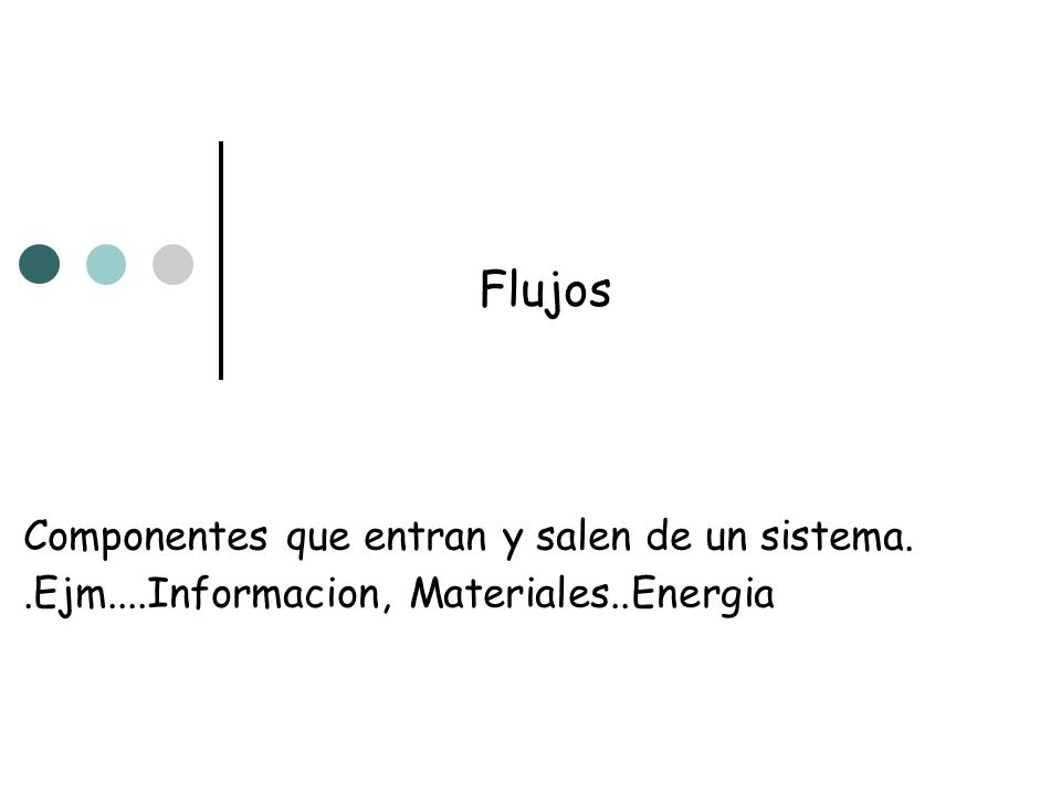 Flujos Componentes que entran y salen de un sistema.