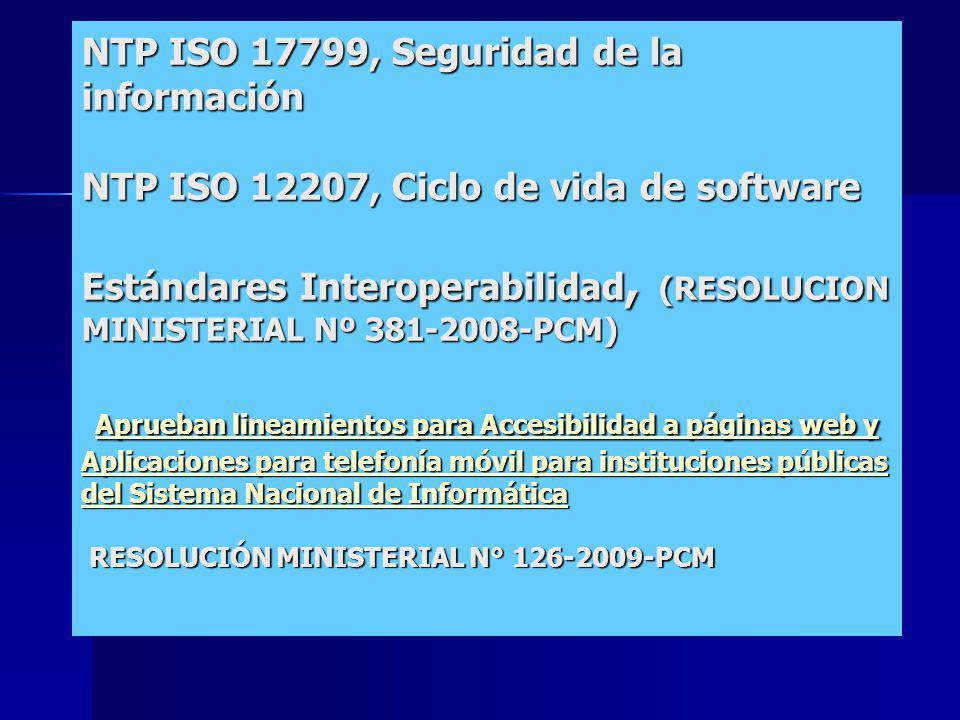 NTP ISO 17799, Seguridad de la información NTP ISO 12207, Ciclo de vida de software Estándares Interoperabilidad, (RESOLUCION MINISTERIAL Nº 381-2008-PCM) Aprueban lineamientos para Accesibilidad a páginas web y Aplicaciones para telefonía móvil para instituciones públicas del Sistema Nacional de Informática RESOLUCIÓN MINISTERIAL N° 126-2009-PCM