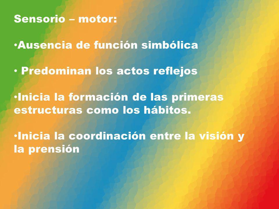 Sensorio – motor: Ausencia de función simbólica. Predominan los actos reflejos. Inicia la formación de las primeras estructuras como los hábitos.