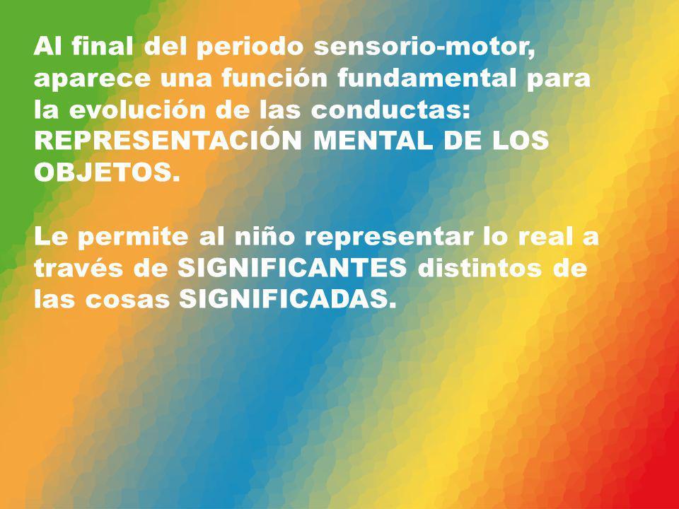 Al final del periodo sensorio-motor, aparece una función fundamental para la evolución de las conductas: REPRESENTACIÓN MENTAL DE LOS OBJETOS.