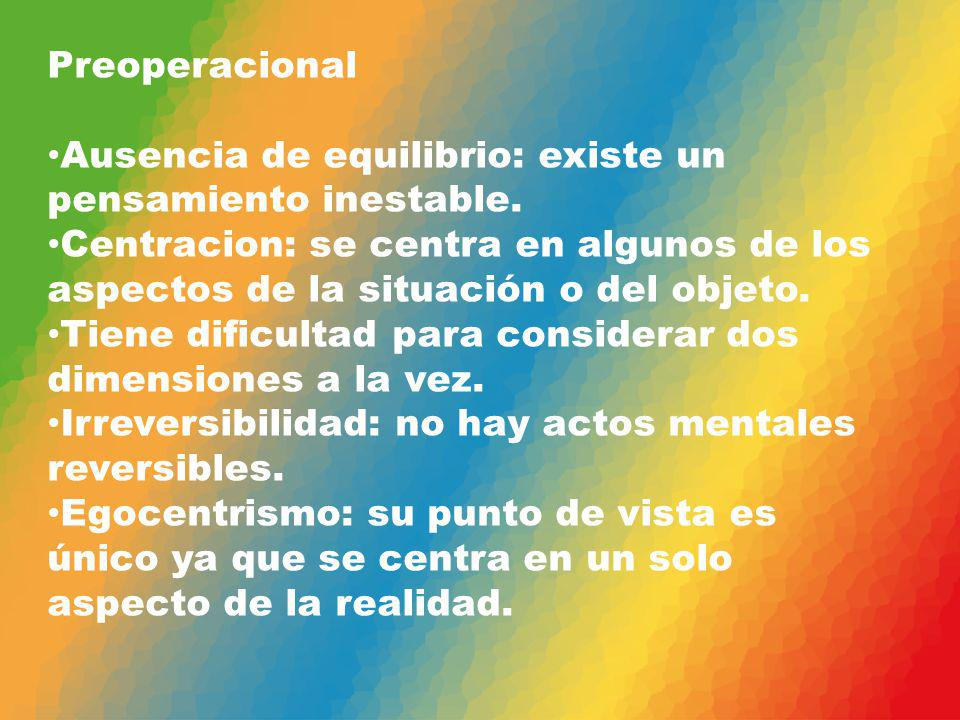 Preoperacional Ausencia de equilibrio: existe un pensamiento inestable.