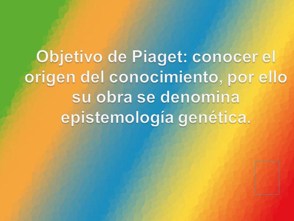 Objetivo de Piaget: conocer el origen del conocimiento, por ello su obra se denomina epistemología genética.