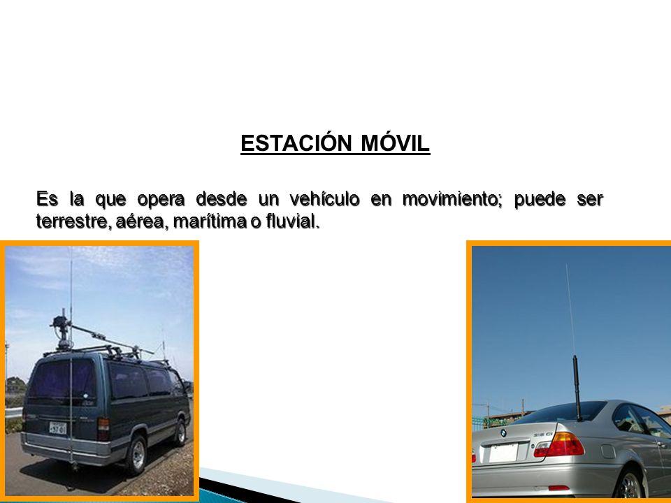 ESTACIÓN MÓVIL Es la que opera desde un vehículo en movimiento; puede ser terrestre, aérea, marítima o fluvial.