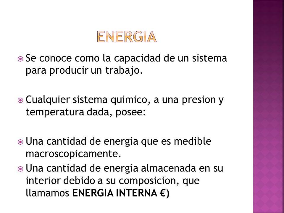 ENERGIA Se conoce como la capacidad de un sistema para producir un trabajo. Cualquier sistema quimico, a una presion y temperatura dada, posee: