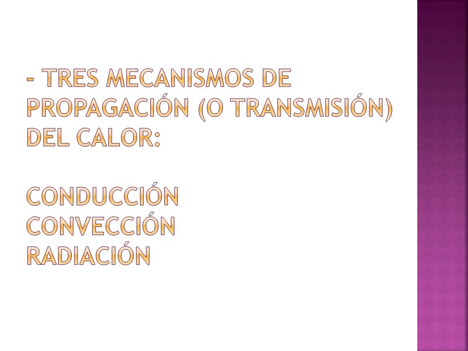 - Tres mecanismos de propagación (o transmisión) del calor: Conducción Convección Radiación