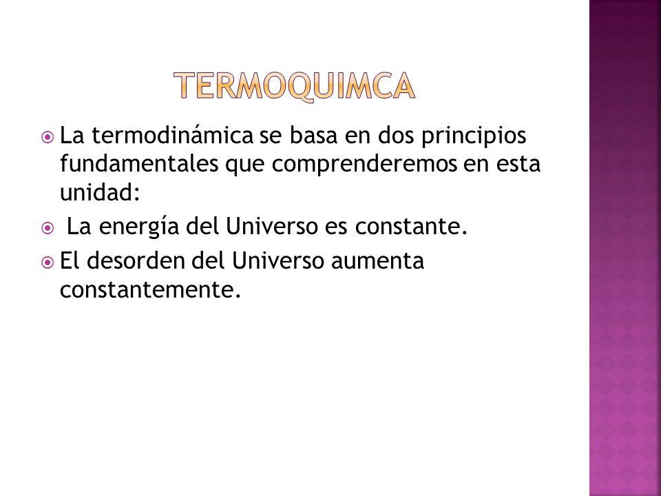 TERMOQUIMCA La termodinámica se basa en dos principios fundamentales que comprenderemos en esta unidad: