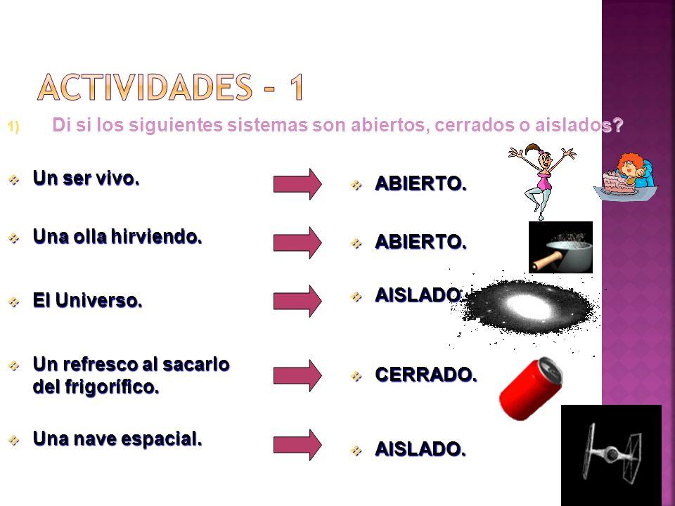 ACTIVIDADES - 1 Di si los siguientes sistemas son abiertos, cerrados o aislados Un ser vivo. ABIERTO.