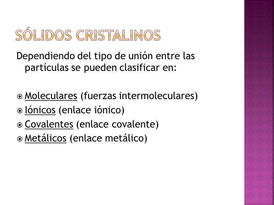 Sólidos cristalinos Dependiendo del tipo de unión entre las partículas se pueden clasificar en: Moleculares (fuerzas intermoleculares)