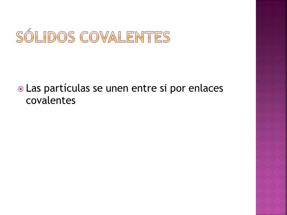 Sólidos covalentes Las partículas se unen entre si por enlaces covalentes