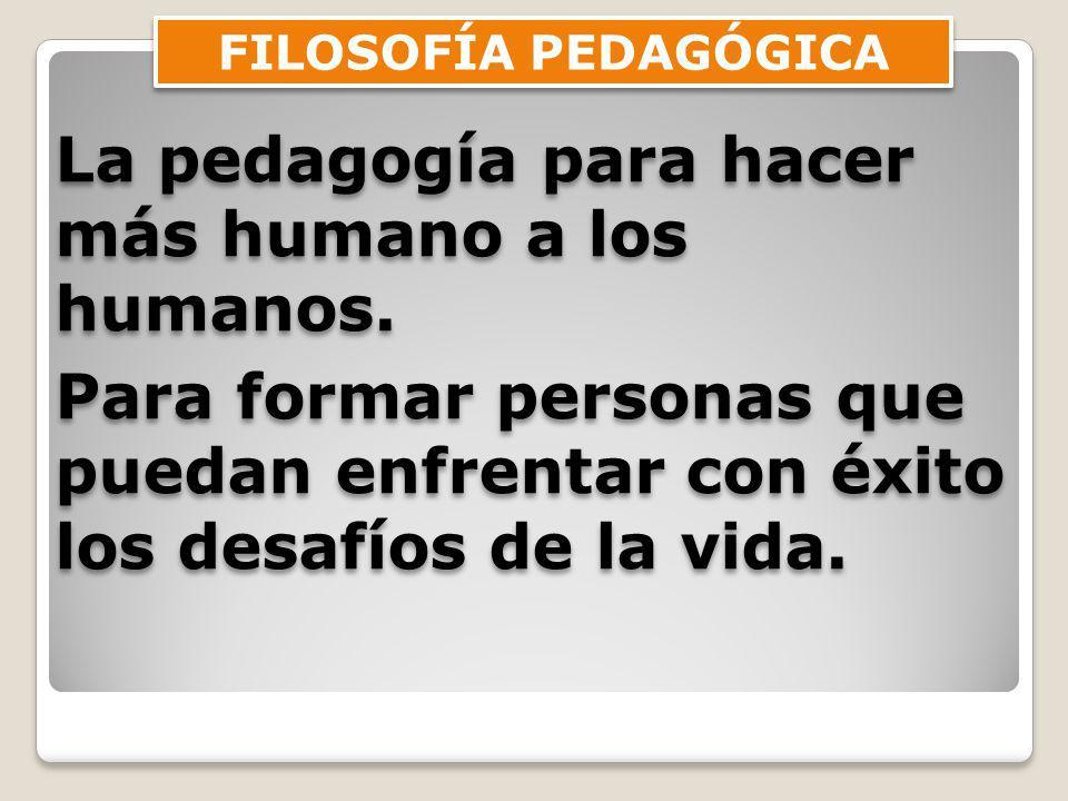 FILOSOFÍA PEDAGÓGICA La pedagogía para hacer más humano a los humanos.