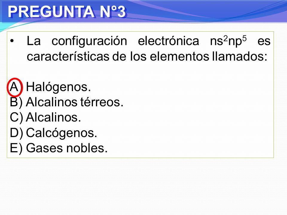 PREGUNTA N°3 La configuración electrónica ns2np5 es características de los elementos llamados: Halógenos.