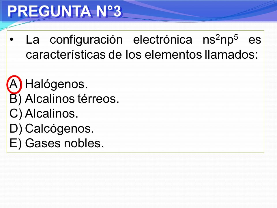 PREGUNTA N°3La configuración electrónica ns2np5 es características de los elementos llamados: Halógenos.