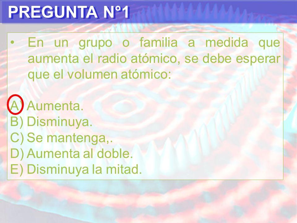 PREGUNTA N°1En un grupo o familia a medida que aumenta el radio atómico, se debe esperar que el volumen atómico: