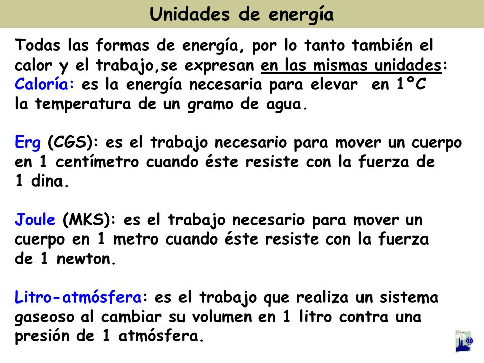 Unidades de energía Todas las formas de energía, por lo tanto también el. calor y el trabajo,se expresan en las mismas unidades: