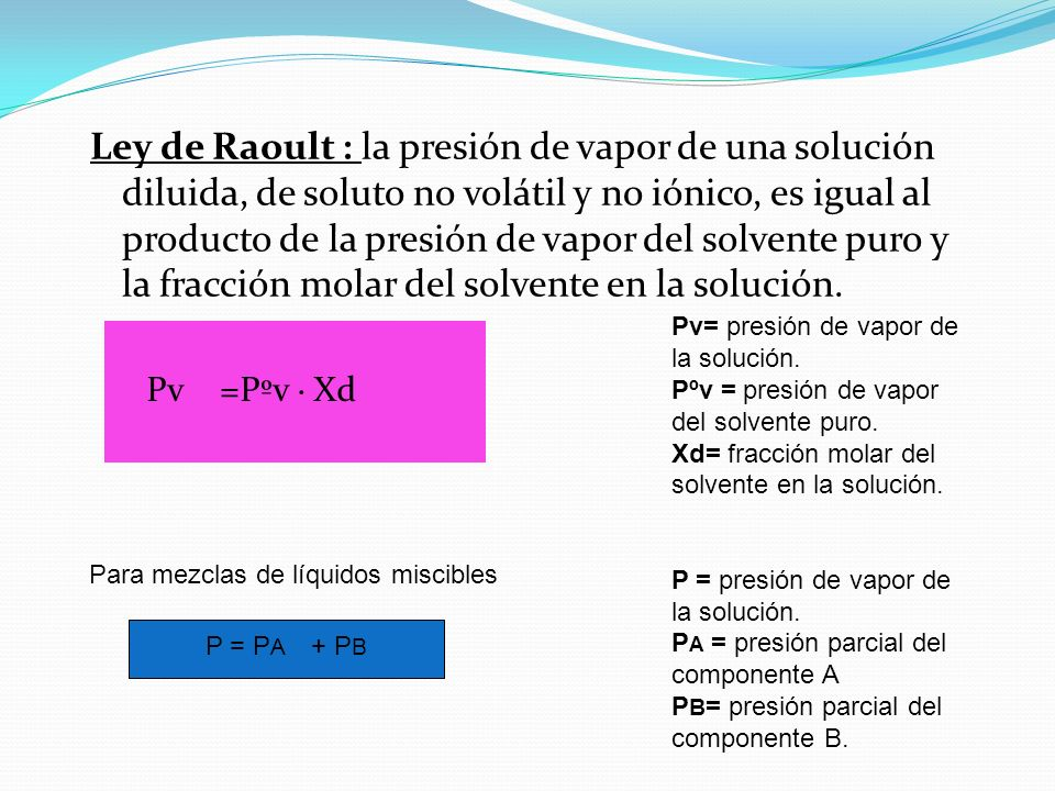 Ley de Raoult : la presión de vapor de una solución diluida, de soluto no volátil y no iónico, es igual al producto de la presión de vapor del solvente puro y la fracción molar del solvente en la solución.